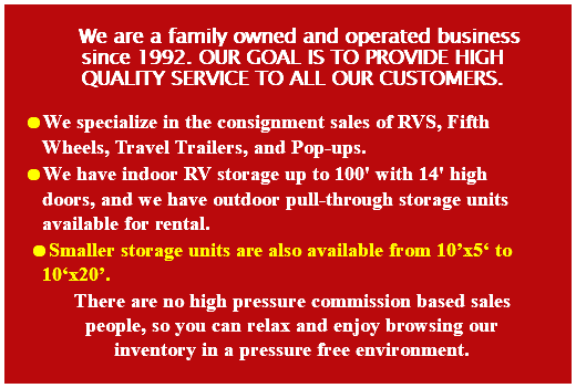We are a family owned and operated business since 1992. Our goal is to provide high quality service to all our customers. We specialize in the consignment sales of RVS, Fifth Wheels, Travel Trailers, and Pop-ups. We have indoor RV storage up to 100' with 14' high doors, and we have outdoor pull-through storage units available for rental. Smaller storage units are also available from 10'x5' to 10'x20'. There are no high pressure commission based sales people, so you can relax and enjoy browsing our inventory in a pressure free environment.